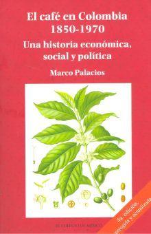 CAFE EN COLOMBIA 1850-1970. UNA HISTORIA ECONOMICA SOCIAL Y POLITICA