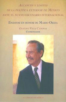 ALCANCES Y LIMITES DE LA POLITICA EXTERIOR DE MEXICO ANTE EL NUEVO ESCENARIO INTERNACIONAL. ENSAYOS EN HONOR DE MARIO OJEDA