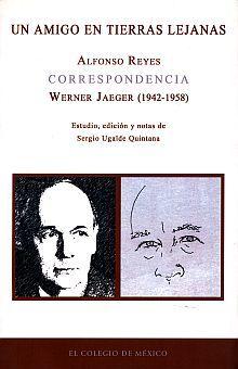 UN AMIGO EN TIERRAS LEJANAS. CORRESPONDENCIA ALFONSO REYES / WERNER JAEGER (1942-1958)