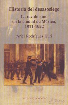 HISTORIA DEL DESASOSIEGO. LA REVOLUCION EN LA CIUDAD DE MEXICO 1911 - 1922