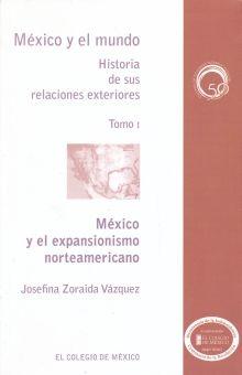 MEXICO Y EL EXPANSIONISMO NORTEAMERICANO / MEXICO Y EL MUNDO HISTORIA DE SUS RELACIONES EXTERIORES / TOMO I
