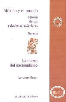MARCA DEL NACIONALISMO, LA / MEXICO Y EL MUNDO HISTORIA DE SUS RELACIONES EXTERIORES / TOMO VI