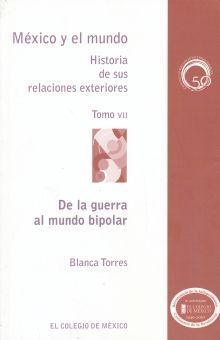 DE LA GUERRA AL MUNDO BIPOLAR / MEXICO Y EL MUNDO HISTORIA DE SUS RELACIONES EXTERIORES / TOMO VII