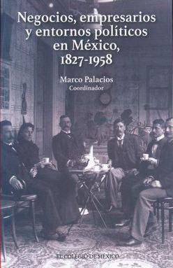NEGOCIOS EMPRESARIOS Y ENTORNOS POLITICOS EN MEXICO 1827 - 1958