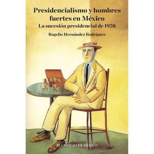 PRESIDENCIALISMO Y HOMBRES FUERTES EN MEXICO. LA SUCESION PRESIDENCIAL DE 1958