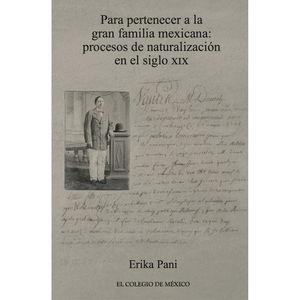 PARA PERTENECER A LA GRAN FAMILIA MEXICANA. PROCESOS DE NATURALIZACION EN EL SIGLO XIX