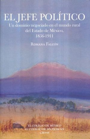 JEFE POLITICO, EL. UN DOMINIO NEGOCIADO EN EL MUNDO RURAL DEL ESTADO DE MEXICO 1856 - 1911