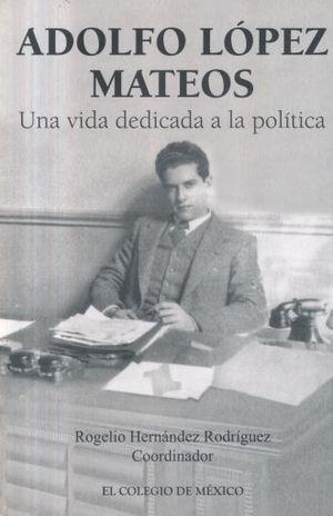 ADOLFO LOPEZ MATEOS. UNA VIDA DEDICADA A LA POLITICA
