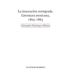 INNOVACION RETROGRADA, LA. LITERATURA MEXICANA 1805 - 1863