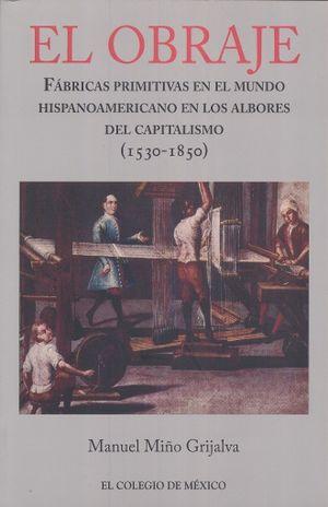 OBRAJE, EL. FABRICAS PRIMITIVAS EN EL MUNDO HISPANOAMERICANO EN LOS ALBORES DEL CAPITALISMO (1530 - 1850)