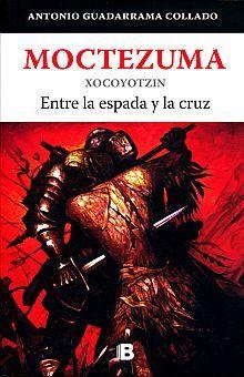 MOCTEZUMA XOCOYOTZIN. ENTRE LA ESPADA Y LA CRUZ / SERIE GRANDES TLATOANIS DEL IMPERIO