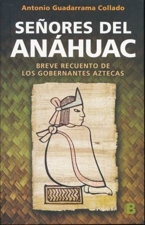 SEÑORES DEL ANAHUAC. BREVE RECUENTO DE LOS GOBERNANTES AZTECAS