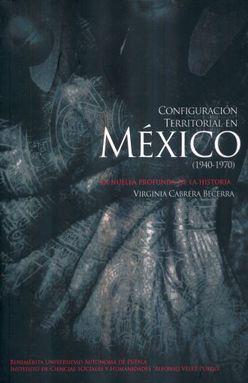 CONFIGURACION TERRITORIAL EN MEXICO 1940 - 1970. LA HUELLA PROFUNDA DE LA HISTORIA