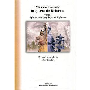 MEXICO DURANTE LA GUERRA DE REFORMA / TOMO I. IGLESIA RELIGION Y LEYES DE REFORMA