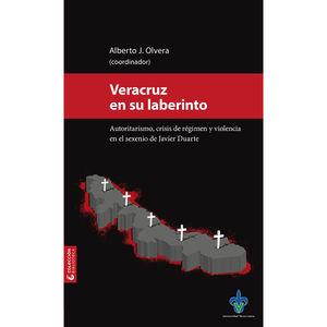 Veracruz en su laberinto. Autoritarismo, crisis de régimen y violencia en el sexenio de Javier Duarte