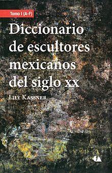 DICCIONARIO DE ESCULTORES MEXICANOS DEL SIGLO XX / TOMO I (A - F)