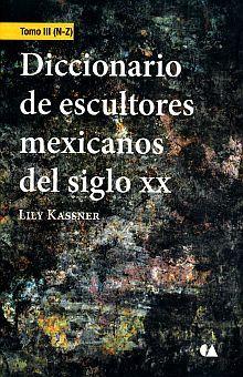 DICCIONARIO DE ESCULTORES MEXICANOS DEL SIGLO XX / TOMO III (N - Z)