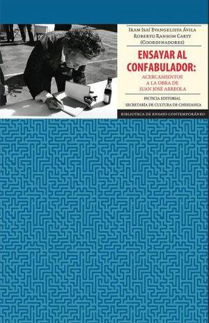 ENSAYAR AL CONFABULADOR. ACERCAMIENTOS A LA OBRA DE JUAN JOSE ARREOLA