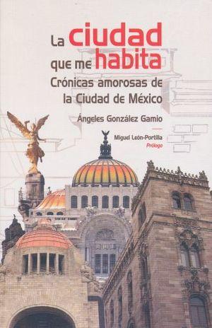 CIUDAD QUE ME HABITA, LA. CRONICAS AMOROSAS DE LA CIUDAD DE MEXICO