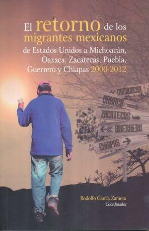 RETORNO DE LOS MIGRANTES MEXICANOS DE ESTADOS UNIDOS A MICHOACAN OAXACA ZACATECAS PUEBLA GUERRERO Y CHIAPAS 2000 - 2012, EL