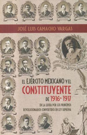 EJERCITO MEXICANO Y EL CONSTITUYENTE DE 1916-1917 EN LA LUCHA POR LOS PRINCIPIOS REVOLUCIONARIOS CONVERTIDOS EN LEY SUPREMA, EL