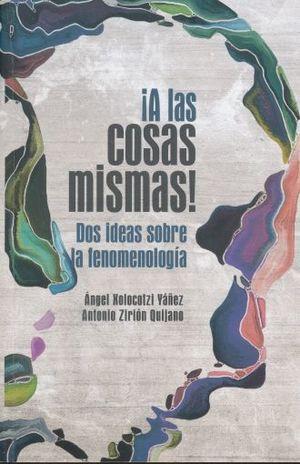 A LAS COSAS MISMAS DOS IDEAS SOBRE LA FENOMENOLOGIA