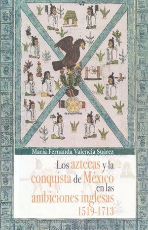 AZTECAS Y LA CONQUISTA DE MEXICO EN LAS AMBICIONES INGLESAS 1519 - 1713