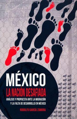 MEXICO LA NACION DESAFIADA. ANALISIS Y PROPUESTA ANTE LA MIGRACION Y LA FALTA DE DESARROLLO EN MEXICO