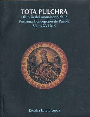 TOTA PULCHRA. HISTORIA DEL MONASTERIO DE LA PURISIMA CONCEPCION DE PUEBLA SIGLOS XVI - XIX