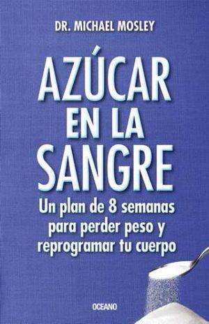 AZUCAR EN LA SANGRE. UN PLAN DE 8 SEMANAS PARA PERDER PESO Y REPROGRAMAR TU CUERPO