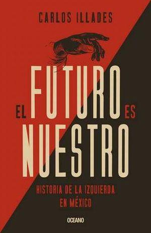 FUTURO ES NUESTRO, EL. HISTORIA DE LA IZQUIERDA EN MEXICO