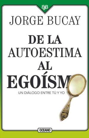 DE LA AUTOESTIMA AL EGOISMO. UN DIALOGO ENTRE TU Y YO / 4 ED.