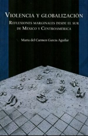 VIOLENCIA Y GLOBALIZACION. REFLEXIONES MARGINALES DESDE EL SUR DE MEXICO Y CENTROAMERICA