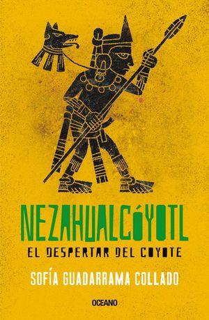 NEZAHUALCOYOTL. EL DESPERTAR DEL COYOTE