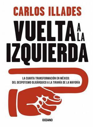 Vuelta a la izquierda. La cuarta transformación en México. Del despotismo oligárquico a la tiranía de la mayoría