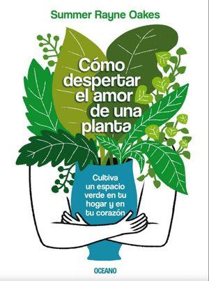 Cómo despertar el amor de una planta. Cultiva un espacio verde en tu hogar y en tu corazón