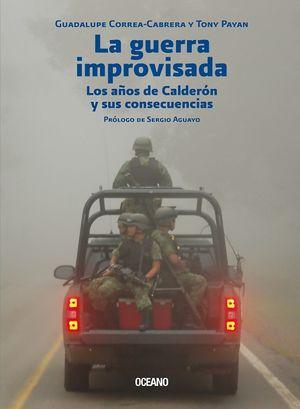 La guerra improvisada. Los años de Calderón y sus consecuencias