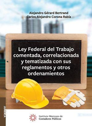 Ley Federal del Trabajo comentada, correlacionaday tematizada con sus reglamentos y otros ordenamientos