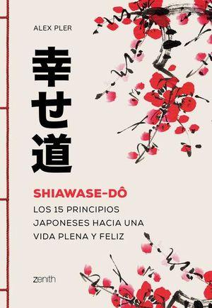 Shiawase-dô. Los 15 principios japoneses hacia una vida plena y feliz
