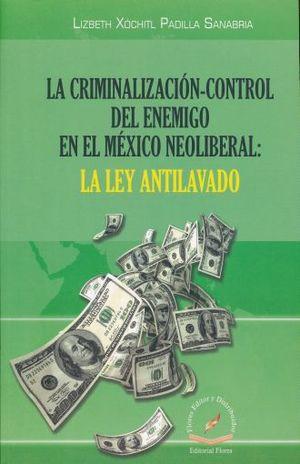 CRIMINALIZACION - CONTROL DEL ENEMIGO EN EL MEXICO NEOLIBERAL, LA. LA LEY DE ANTILAVADO