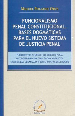 FUNCIONALISMO PENAL CONSTITUCIONAL. BASES DOGMATICAS PARA EL NUEVO SISTEMA DE JUSTICIA PENAL