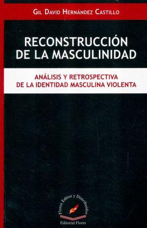 RECONSTRUCCION DE LA MASCULINIDAD. ANALISIS Y RETROSPECTIVA DE LA IDENTIDAD MASCULINA VIOLENTA