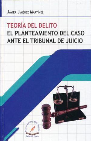 TEORIA DEL DELITO. EL PLANTEAMIENTO DEL CASO ANTE EL TRIBUNAL DE JUICIO / PD.