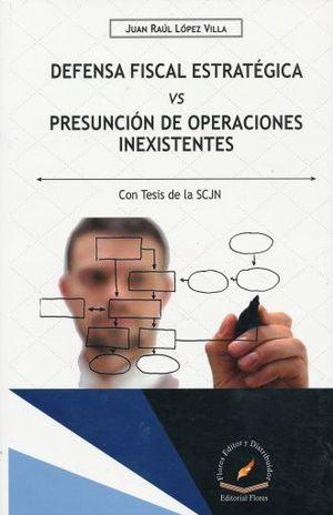 DEFENSA FISCAL ESTRATEGICA VS PRESUNCION DE OPERACIONES INEXISTENTES (CON TESIS DE LA SCJN)