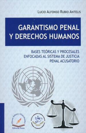 GARANTISMO PENAL Y DERECHOS HUMANOS. BASES TEORICAS Y PROCESALES ENFOCADAS AL SISTEMA DE JUSTICIA PENAL ACUSATORIO