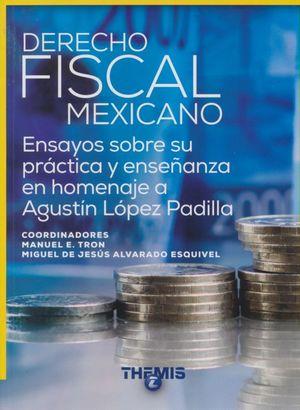 DERECHO FISCAL MEXICANO. ENSAYOS SOBRE SU PRACTICA Y ENSEÑANZA EN HOMENAJE A AGUSTIN LOPEZ PADILLA