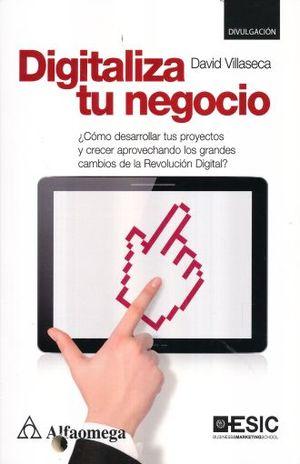DIGITALIZA TU NEGOCIO. COMO DESARROLLAR TUS PROYECTOS Y CRECER APROVECHANDO LOS GRANDES CAMBIOS DE LA REVOLUCION DIGITAL