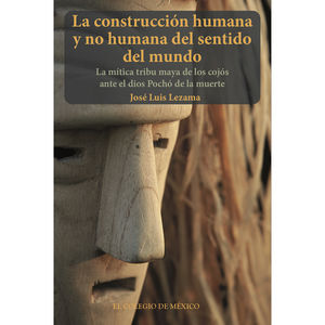 CONSTRUCION HUMANA Y NO HUMANA DEL SENTIDO DEL MUNDO, LA. LA MITICA TRIBU MAYA DE LOS COJOS ANTE EL DIOS POCHO DE LA MUERTE