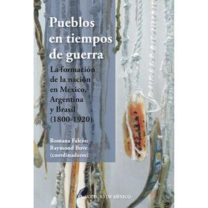 PUEBLOS EN TIEMPOS DE GUERRA. LA FORMACION DE LA NACION EN MEXICO ARGENTINA Y BRASIL 1800 - 1920