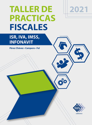 Taller de prácticas fiscales ISR, IVA, IMSS, INFONAVIT 2021 / 2 ed.